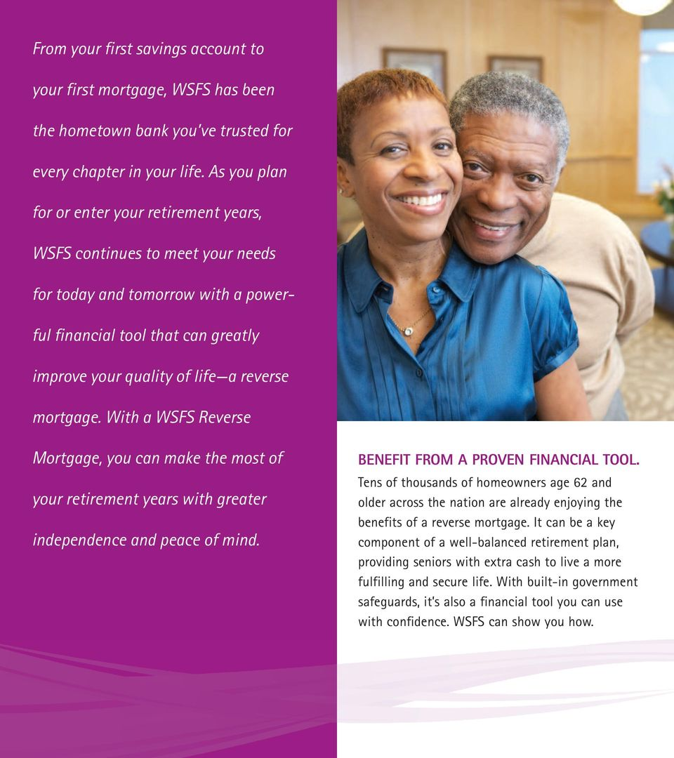 mortgage. With a WSFS Reverse Mortgage, you can make the most of your retirement years with greater independence and peace of mind. BENEFIT FROM A PROVEN FINANCIAL TOOL.