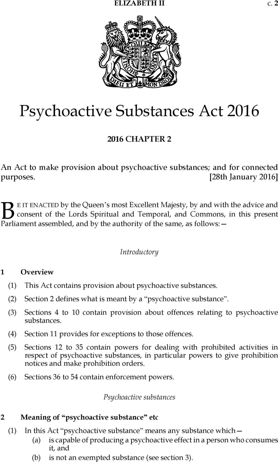 and by the authority of the same, as follows: 1 Overview Introductory (1) This Act contains provision about psychoactive substances. (2) Section 2 defines what is meant by a psychoactive substance.