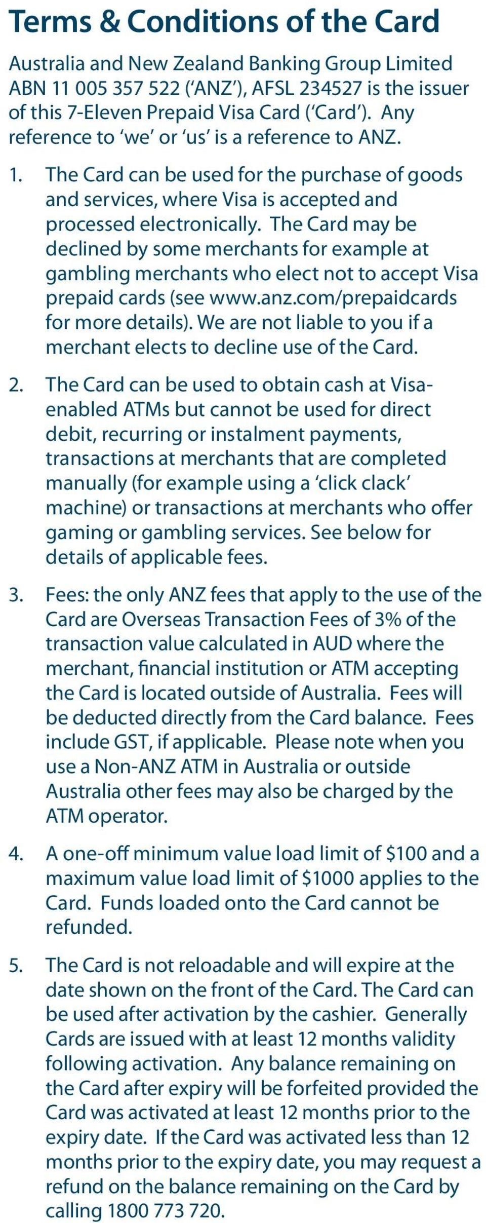 The Card may be declined by some merchants for example at gambling merchants who elect not to accept Visa prepaid cards (see www.anz.com/prepaidcards for more details).