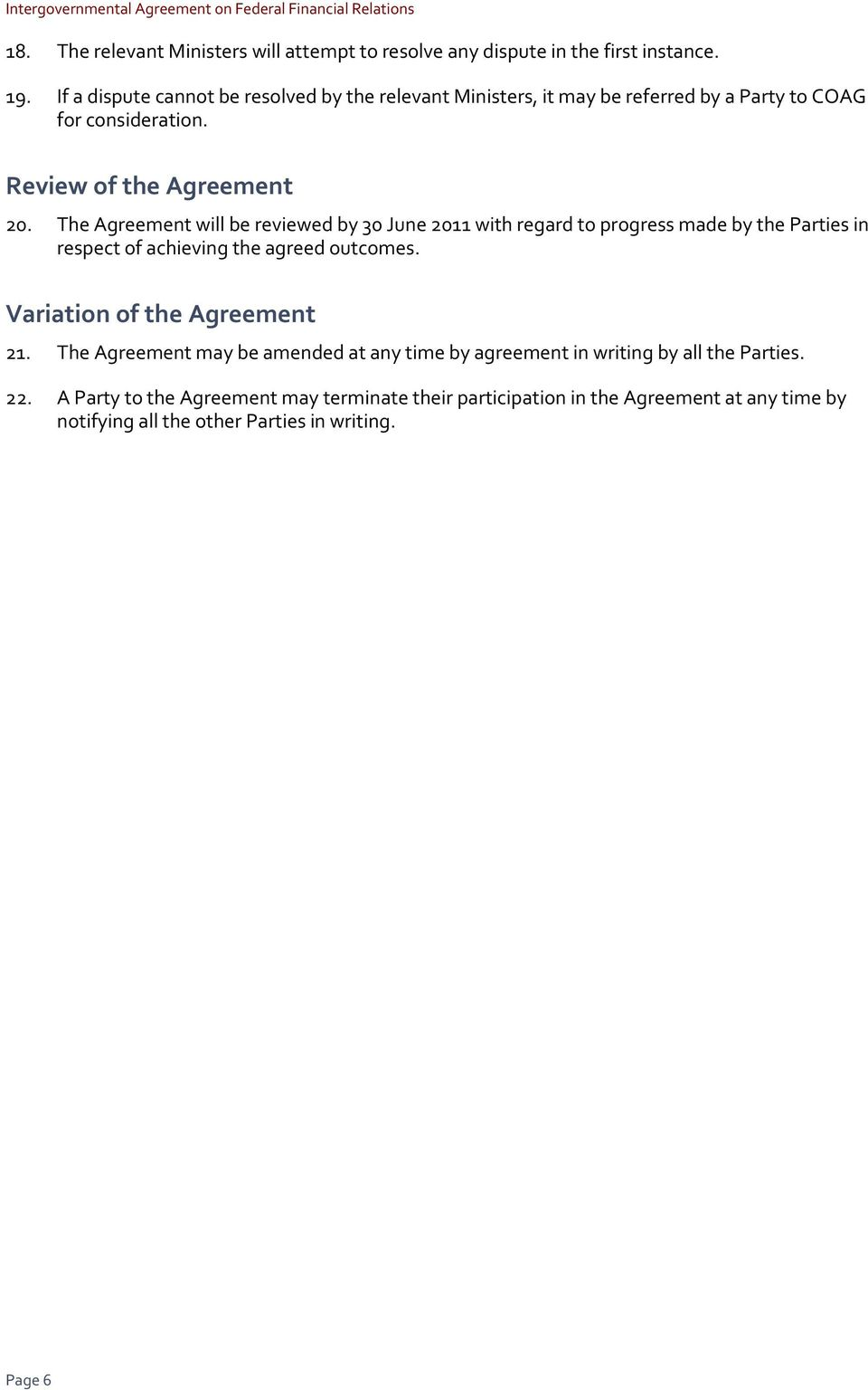 The Agreement will be reviewed by 30 June 2011 with regard to progress made by the Parties in respect of achieving the agreed outcomes. Variation of the Agreement 21.