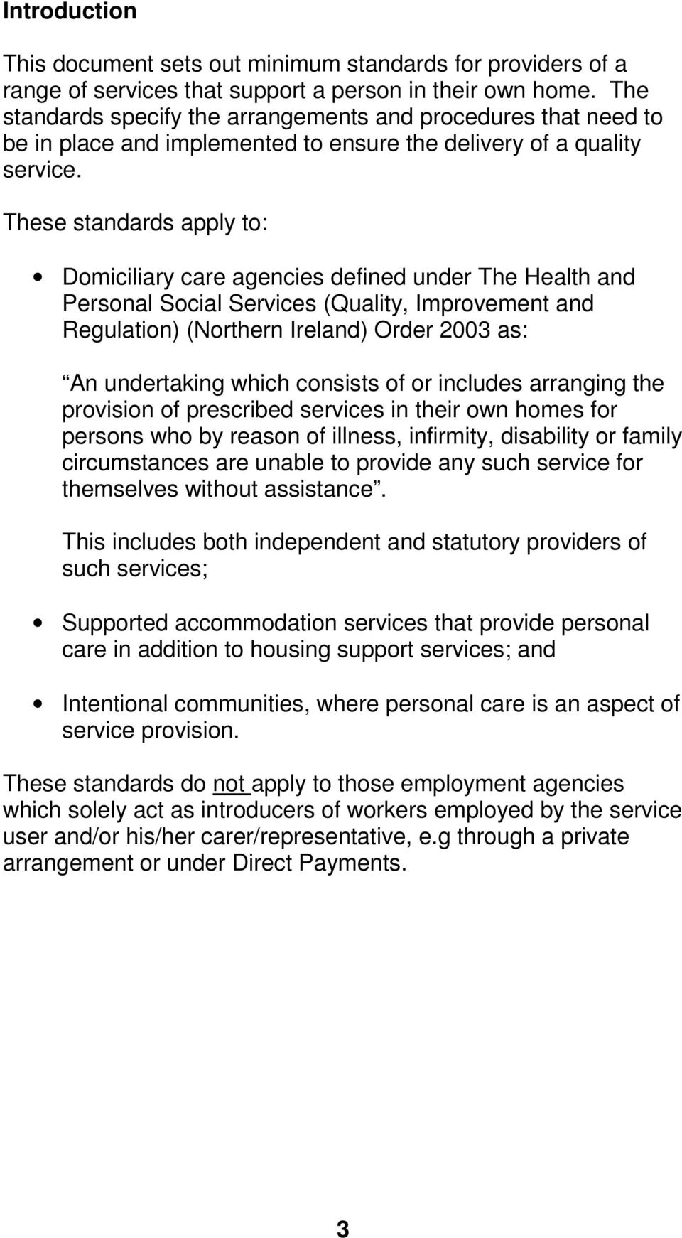These standards apply to: Domiciliary care agencies defined under The Health and Personal Social Services (Quality, Improvement and Regulation) (Northern Ireland) Order 2003 as: An undertaking which