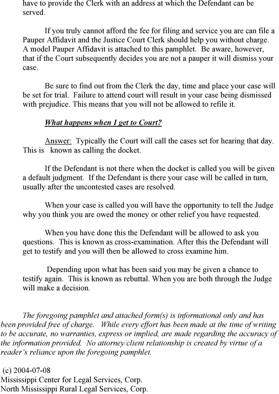 A model Pauper Affidavit is attached to this pamphlet. Be aware, however, that if the Court subsequently decides you are not a pauper it will dismiss your case.