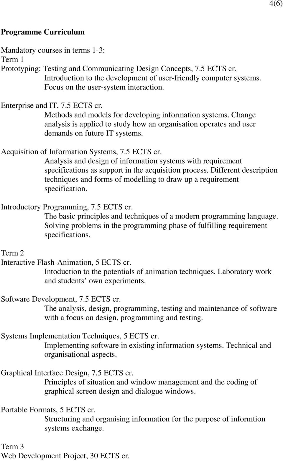 Change analysis is applied to study how an organisation operates and user demands on future IT systems. Acquisition of Information Systems, 7.5 ECTS cr.