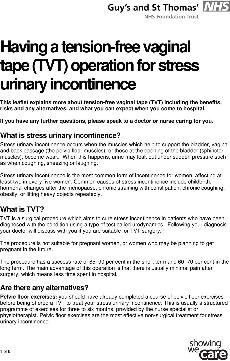 Stress urinary incontinence occurs when the muscles which help to support the bladder, vagina and back passage (the pelvic floor muscles), or those at the opening of the bladder (sphincter muscles),
