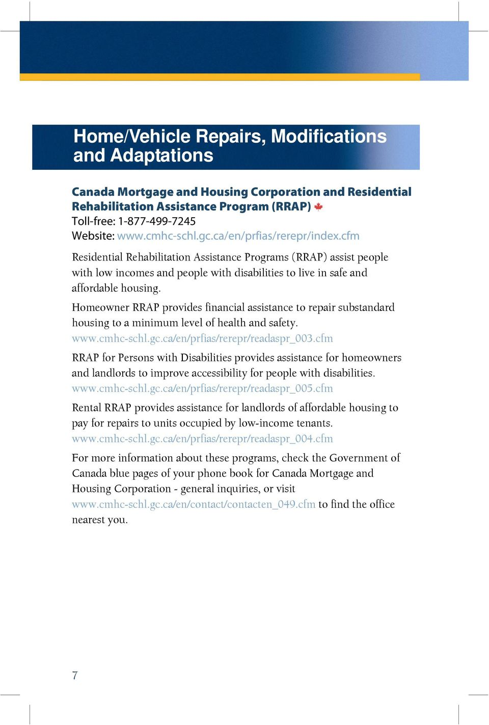 Homeowner RRAP provides financial assistance to repair substandard housing to a minimum level of health and safety. www.cmhc-schl.gc.ca/en/prfias/rerepr/readaspr_003.