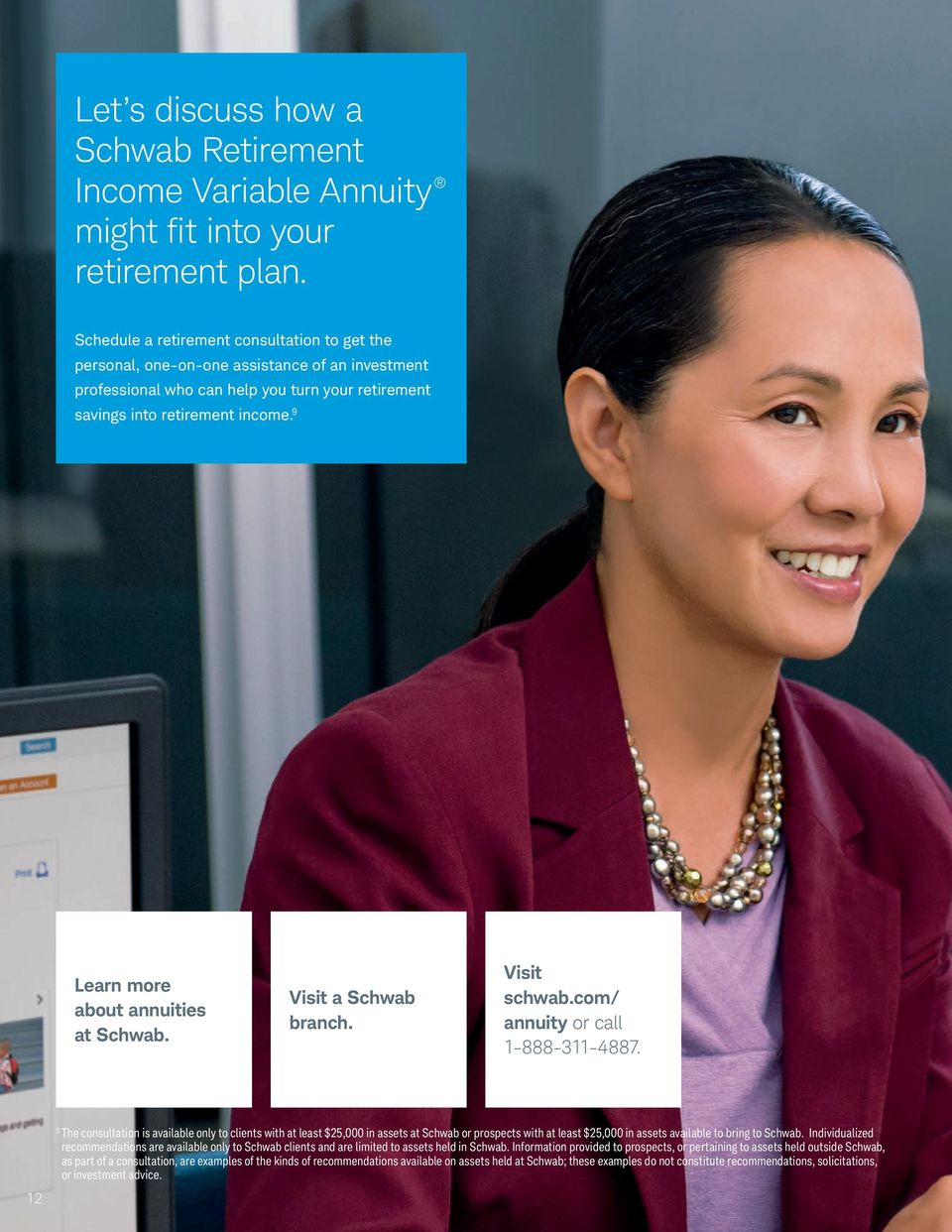 9 Learn more about annuities at Schwab. Visit a Schwab branch. Visit schwab.com/ annuity or call 1-888-311-4887.