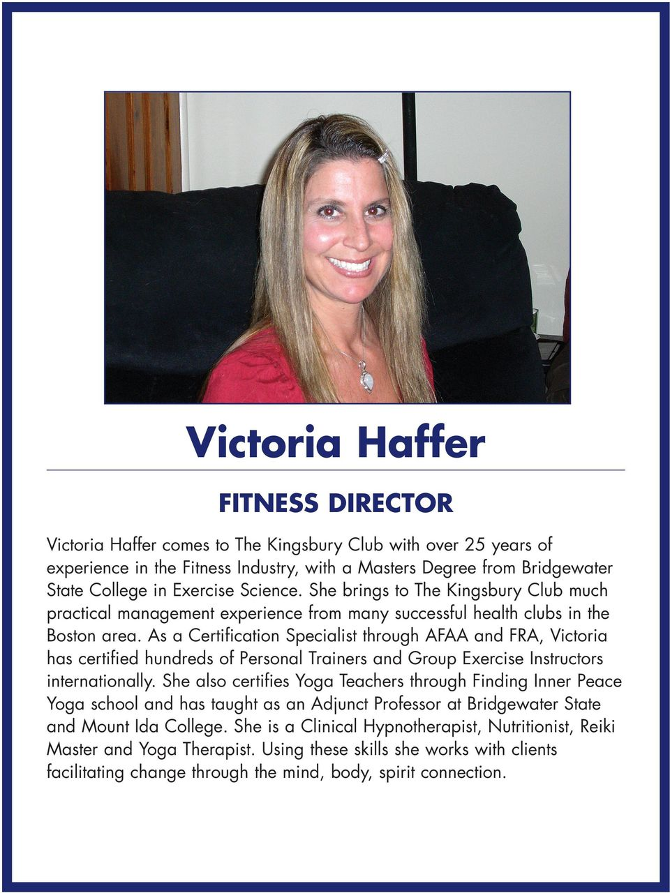 As a Certification Specialist through AFAA and FRA, Victoria has certified hundreds of Personal Trainers and Group Exercise Instructors internationally.