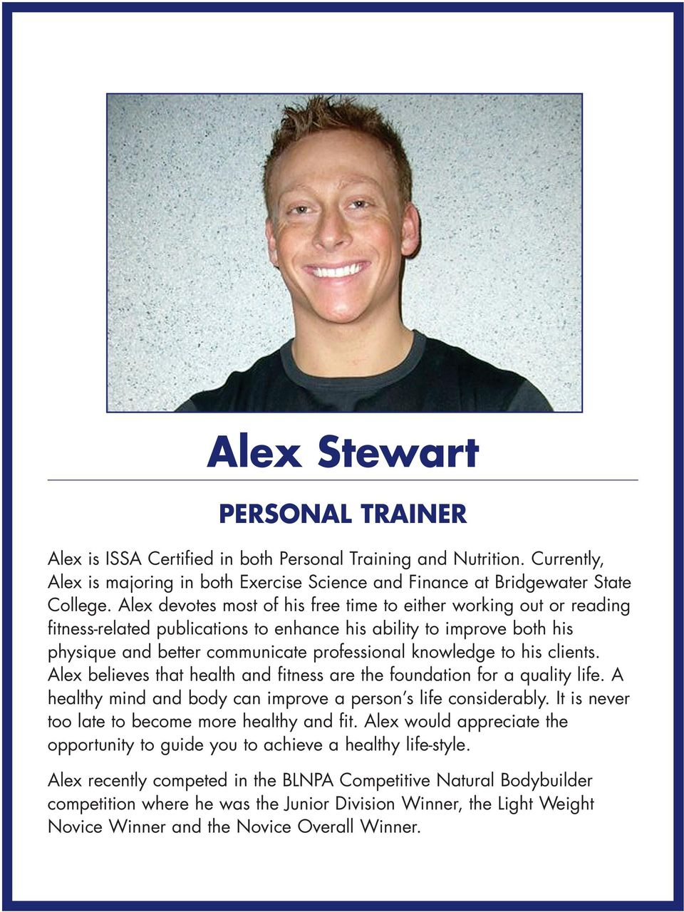 his clients. Alex believes that health and fitness are the foundation for a quality life. A healthy mind and body can improve a person s life considerably.