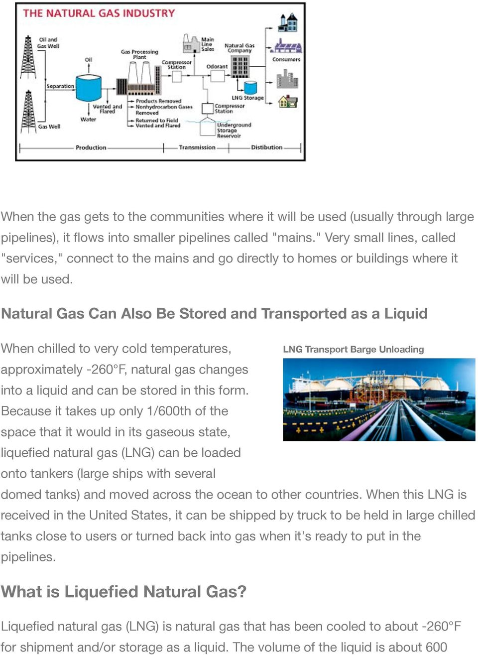 Natural Gas Can Also Be Stored and Transported as a Liquid When chilled to very cold temperatures, approximately -260 F, natural gas changes into a liquid and can be stored in this form.