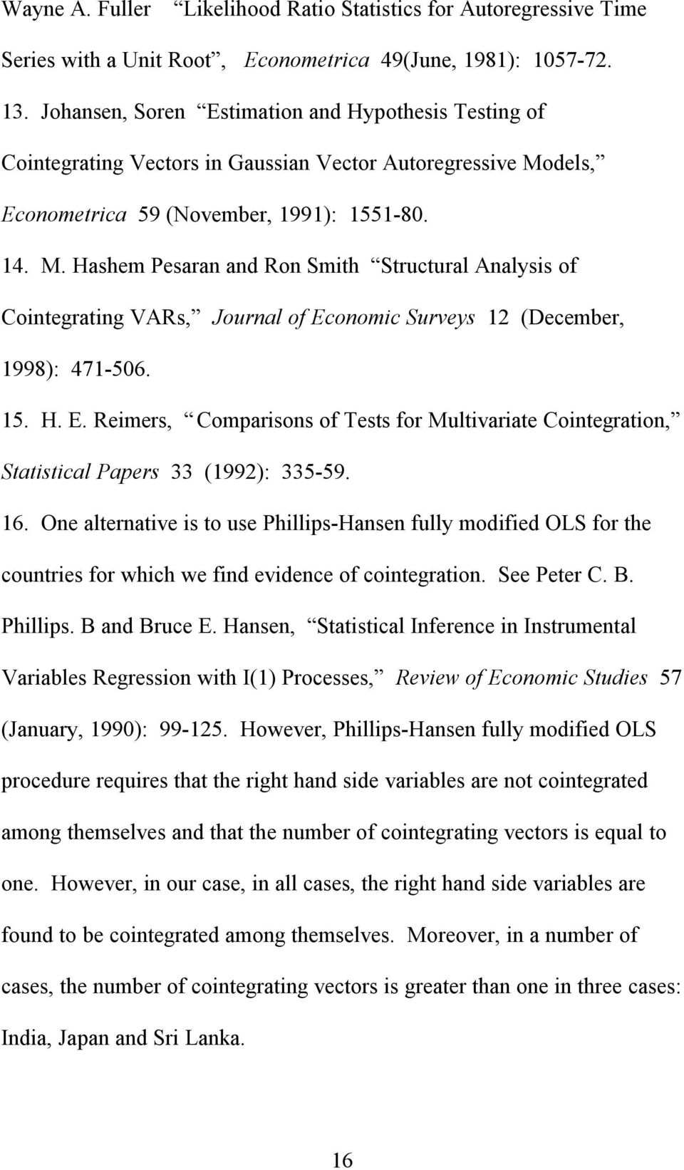 dels, Econometrica 59 (November, 1991): 1551-80. 14. M. Hashem Pesaran and Ron Smith Structural Analysis of Cointegrating VARs, Journal of Economic Surveys 12 (December, 1998): 471-506. 15. H. E. Reimers, Comparisons of Tests for Multivariate Cointegration, Statistical Papers 33 (1992): 335-59.