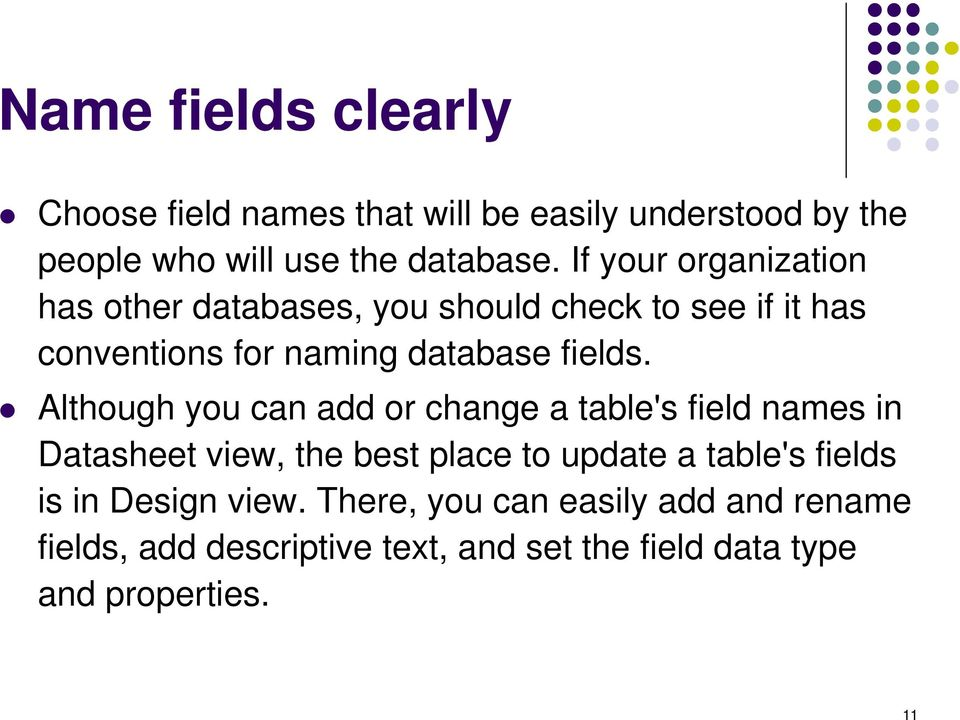 Although you can add or change a table's field names in Datasheet view, the best place to update a table's fields is