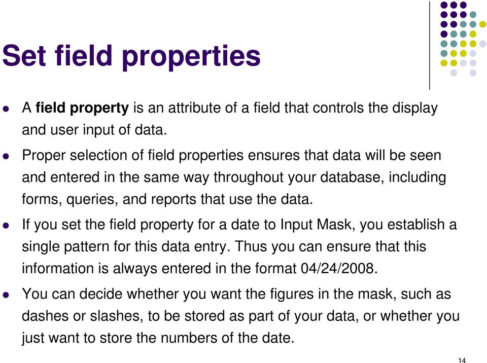use the data. If you set the field property for a date to Input Mask, you establish a single pattern for this data entry.