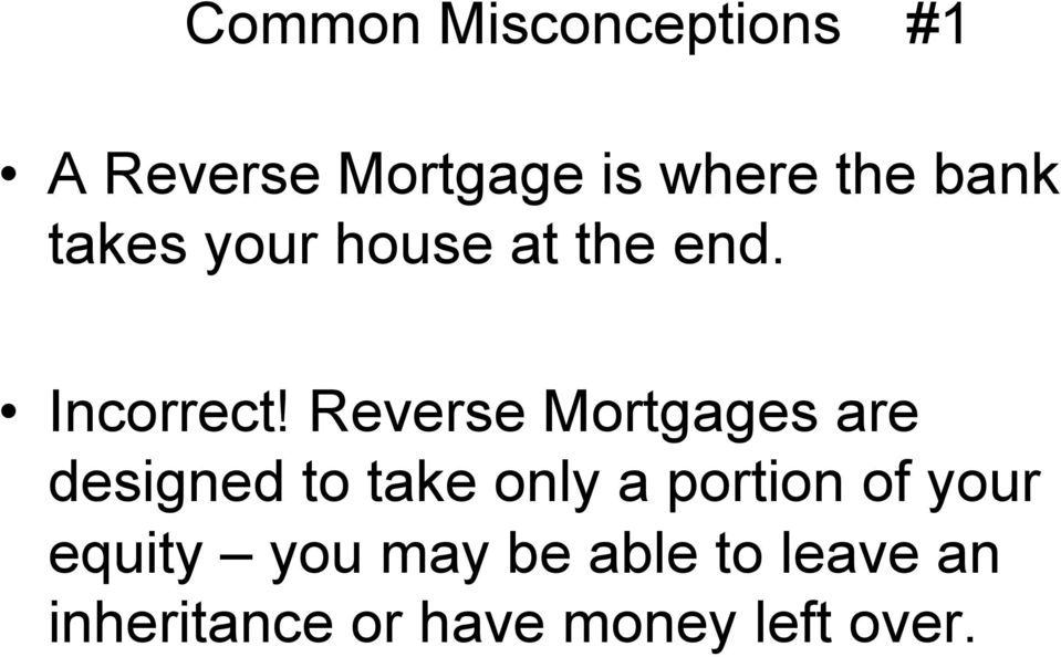 Reverse Mortgages are designed to take only a portion of