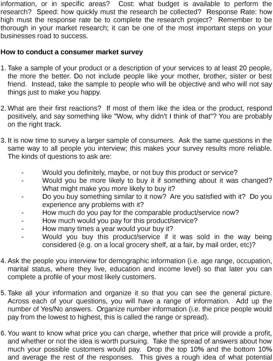 Remember to be thorough in your market research; it can be one of the most important steps on your businesses road to success. How to conduct a consumer market survey 1.