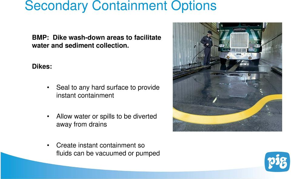 Dikes: Seal to any hard surface to provide instant containment Allow