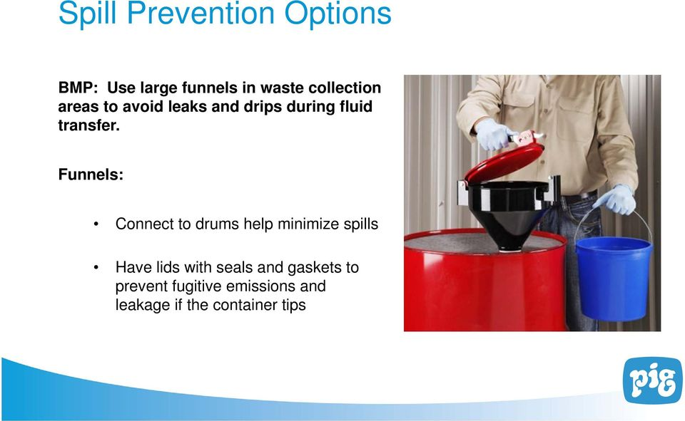 Funnels: Connect to drums help minimize spills Have lids with