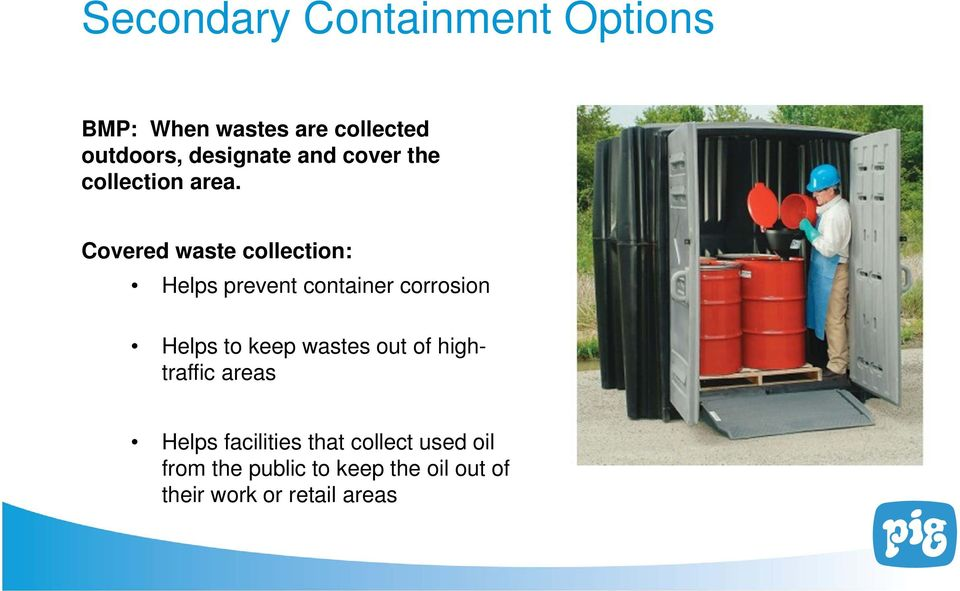 Covered waste collection: Helps prevent container corrosion Helps to keep wastes out of hightraffic