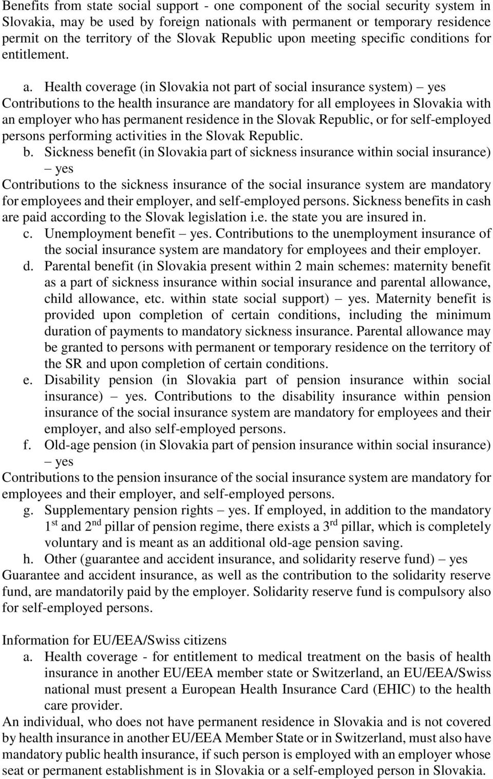 Health coverage (in Slovakia not part of social insurance system) yes Contributions to the health insurance are mandatory for all employees in Slovakia with an employer who has permanent residence in