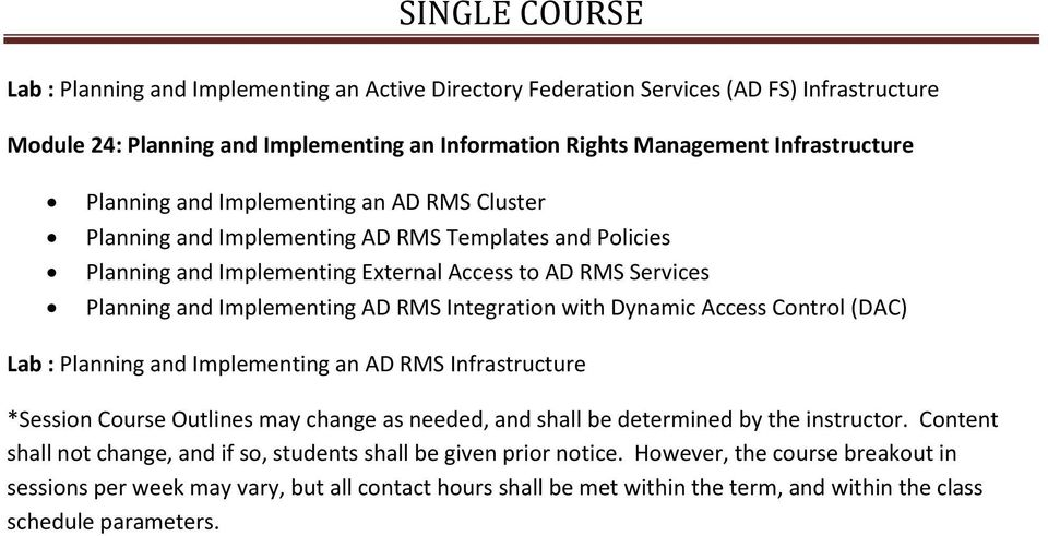 Dynamic Access Control (DAC) Lab : Planning and Implementing an AD RMS Infrastructure *Session Course Outlines may change as needed, and shall be determined by the instructor.