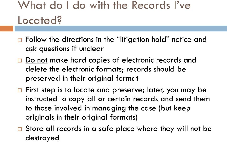 delete the electronic formats; records should be preserved in their original format First step is to locate and preserve; later,