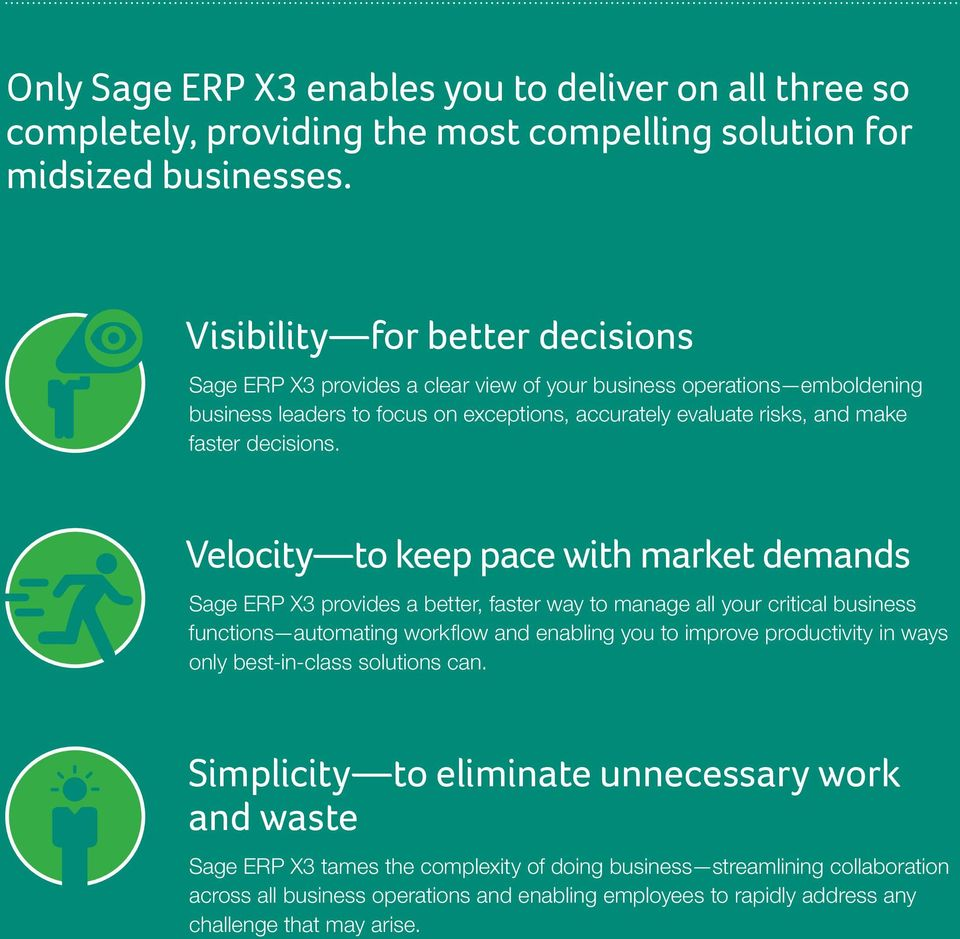 Velocity to keep pace with market demands Sage ERP X3 provides a better, faster way to manage all your critical business functions automating workflow and enabling you to improve productivity in ways
