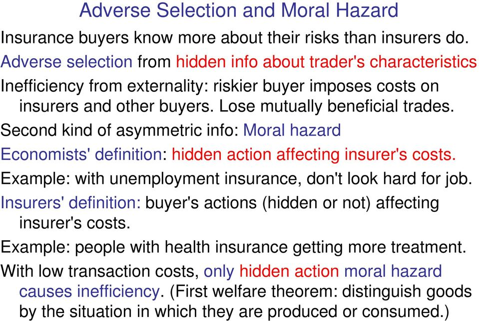 Second kind of asymmetric info: Moral hazard Economists' definition: hidden action affecting insurer's costs. Example: with unemployment insurance, don't look hard for job.