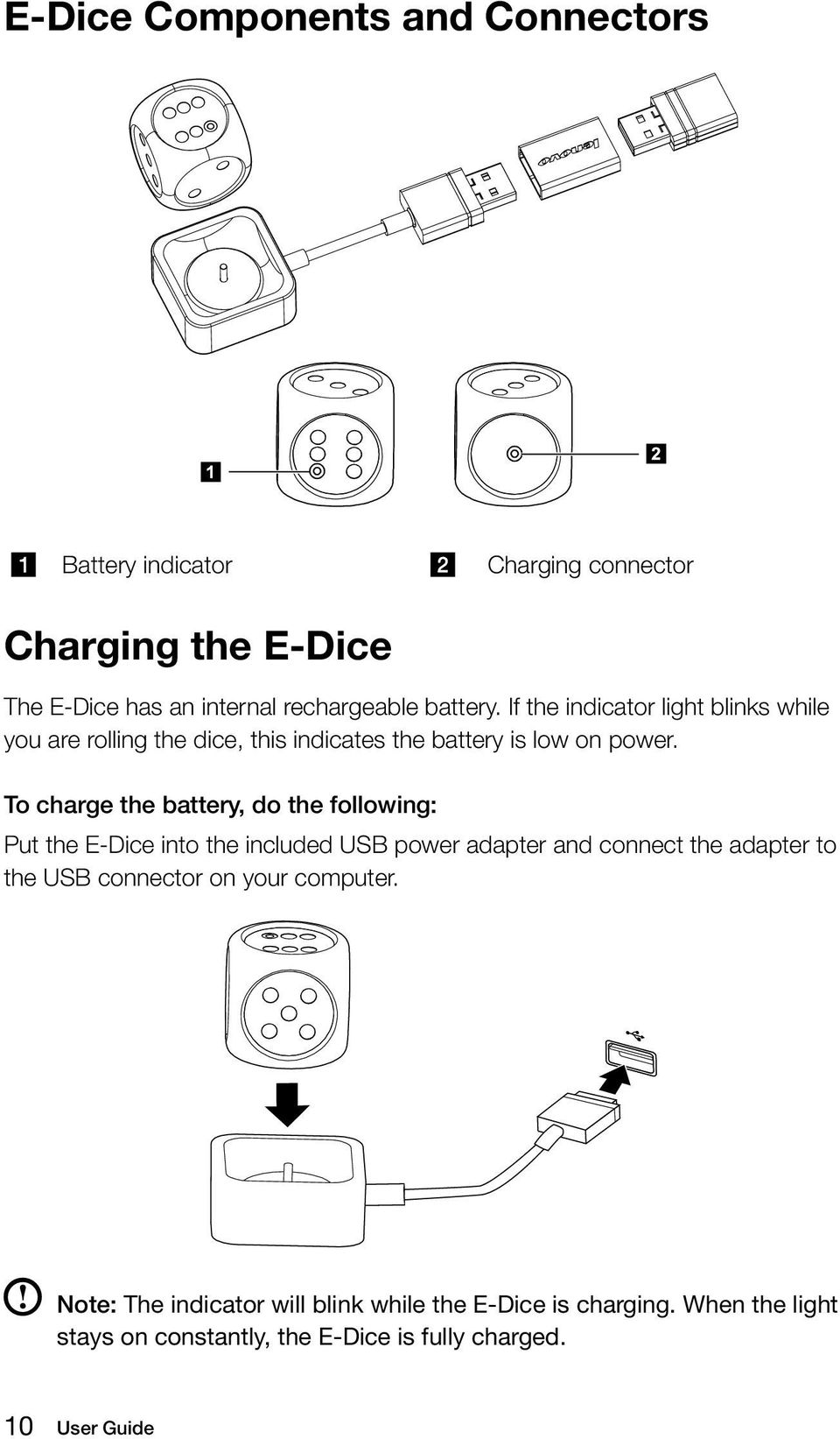 To charge the battery, do the following: Put the E-Dice into the included USB power adapter and connect the adapter to the USB