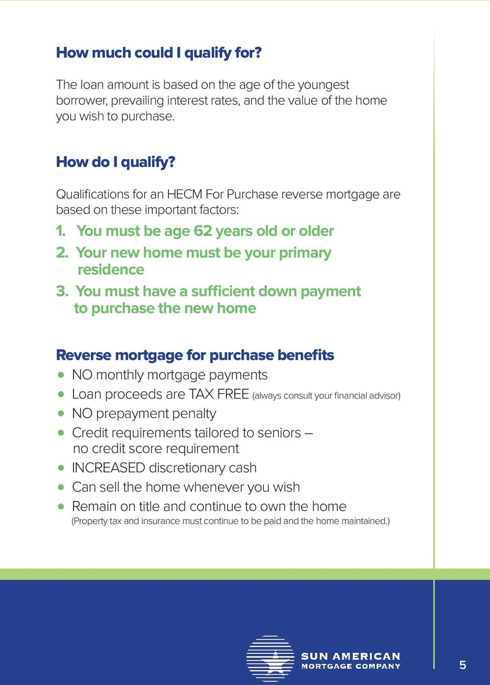 You must have a sufficient down payment to purchase the new home Reverse mortgage for purchase benefits NO monthly mortgage payments Loan proceeds are TAX FREE (always consult your financial advisor)