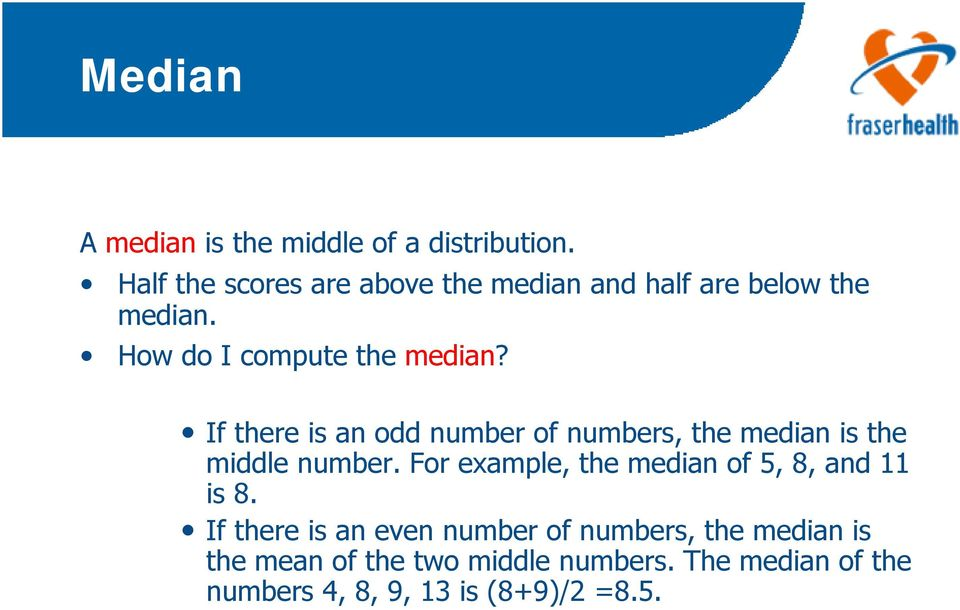 If there is an odd number of numbers, the median is the middle number.