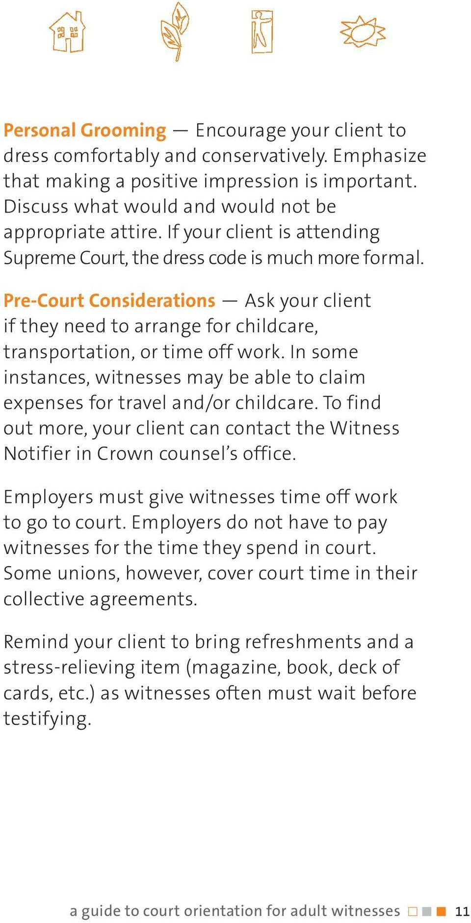 In some instances, witnesses may be able to claim expenses for travel and/or childcare. To find out more, your client can contact the Witness Notifier in Crown counsel s office.