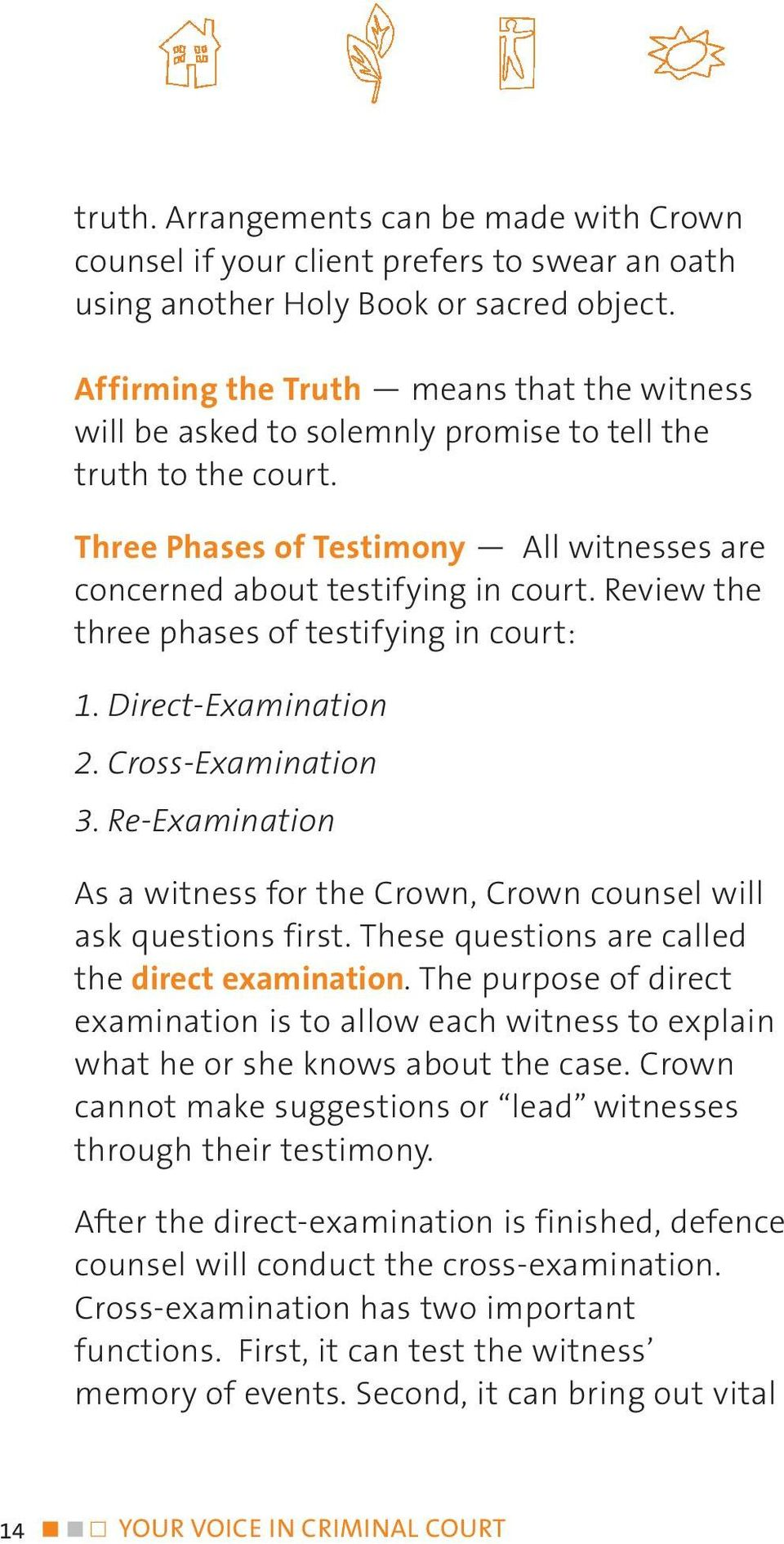 Review the three phases of testifying in court: 1. Direct-Examination 2. Cross-Examination 3. Re-Examination As a witness for the Crown, Crown counsel will ask questions first.