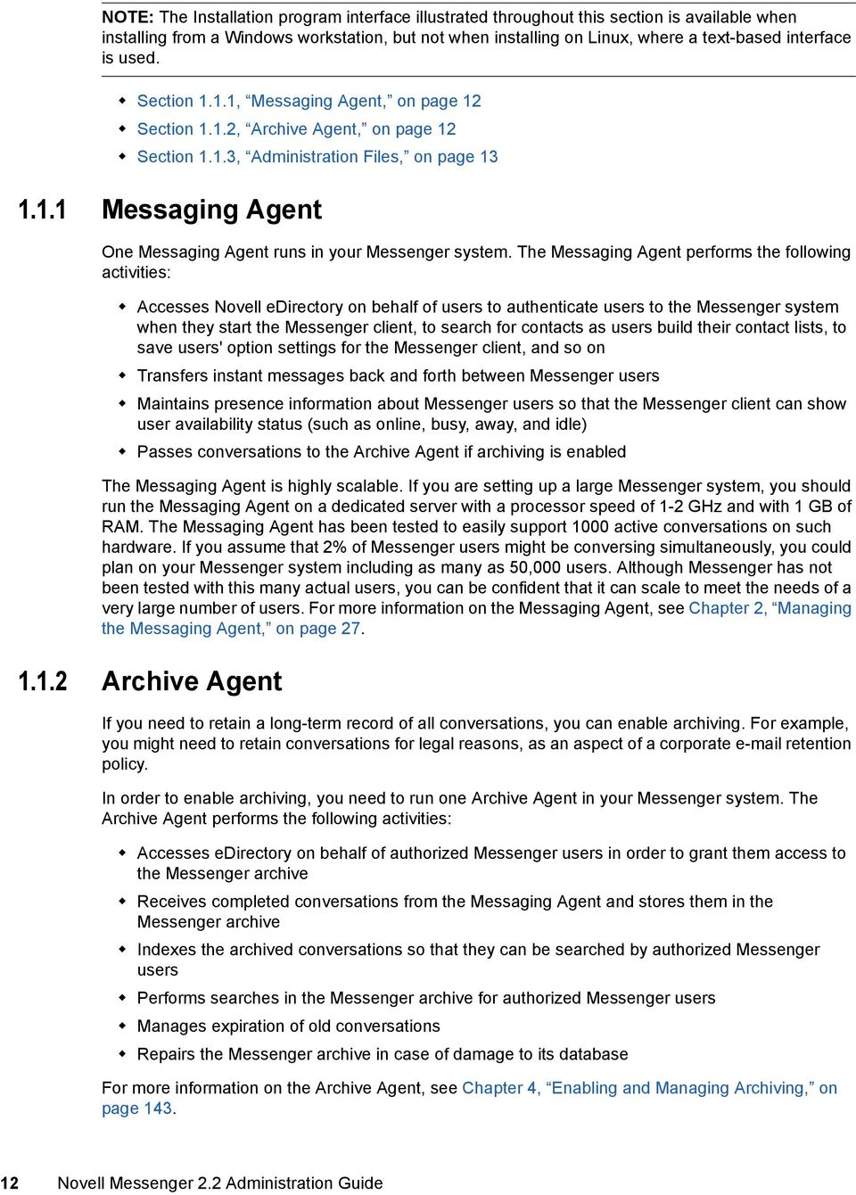 The Messaging Agent performs the following activities: Accesses Novell edirectory on behalf of users to authenticate users to the Messenger system when they start the Messenger client, to search for