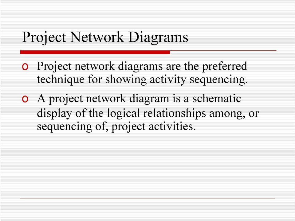 o A project network diagram is a schematic display of the