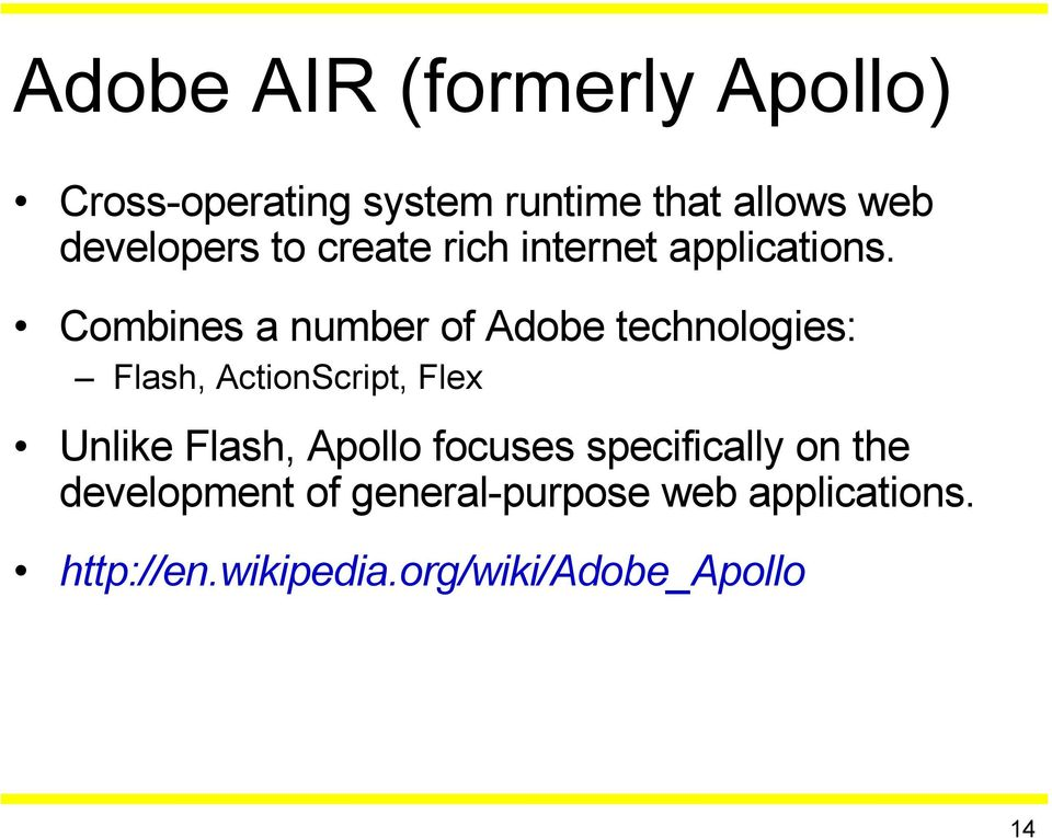 Combines a number of Adobe technologies: Flash, ActionScript, Flex Unlike Flash,