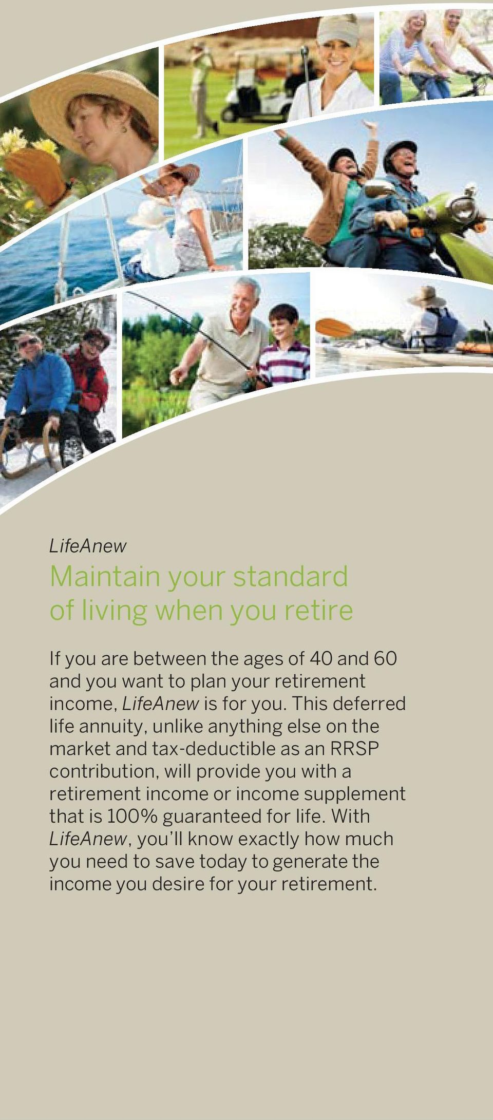 This deferred life annuity, unlike anything else on the market and tax-deductible as an RRSP contribution, will provide