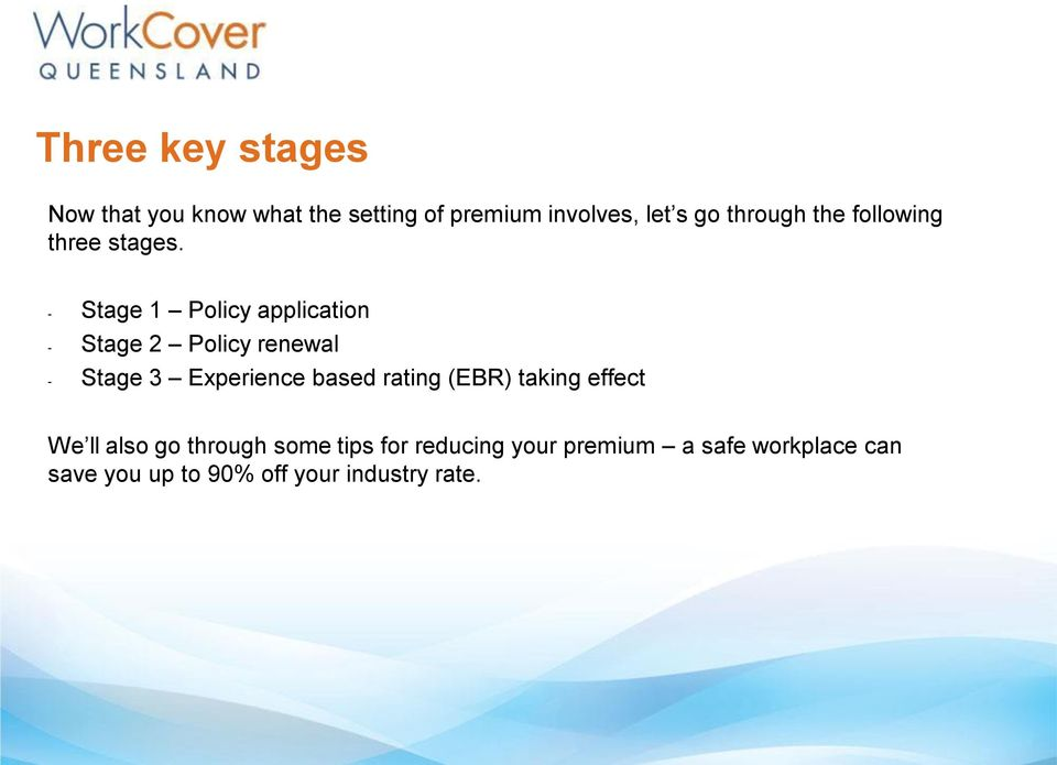 - Stage 1 Policy application - Stage 2 Policy renewal - Stage 3 Experience based