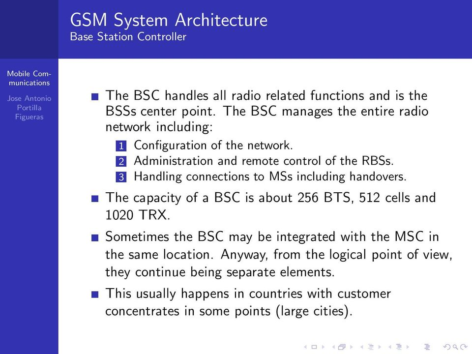 3 Handling connections to MSs including handovers. The capacity of a BSC is about 256 BTS, 512 cells and 1020 TRX.