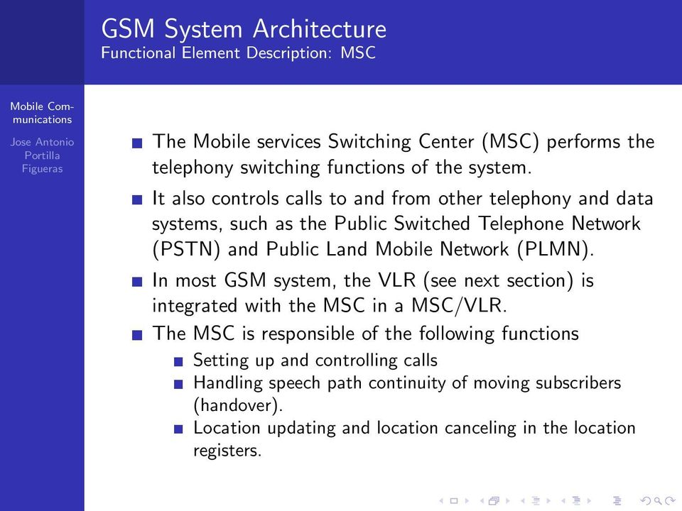 Network (PLMN). In most GSM system, the VLR (see next section) is integrated with the MSC in a MSC/VLR.