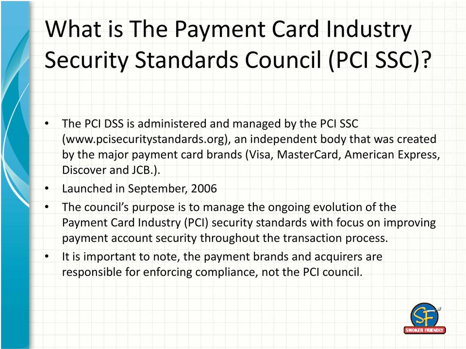 2006 The council s purpose is to manage the ongoing evolution of the Payment Card Industry (PCI) security standards with focus on improving payment account