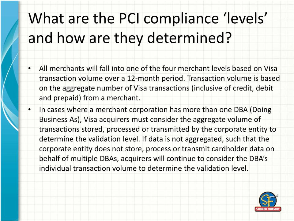In cases where a merchant corporation has more than one DBA (Doing Business As), Visa acquirers must consider the aggregate volume of transactions stored, processed or transmitted by the corporate