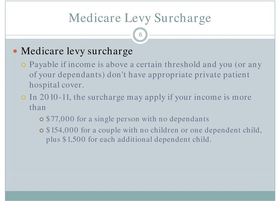 In 2010-11, the surcharge may apply if your income is more than $77,000 for a single person with no