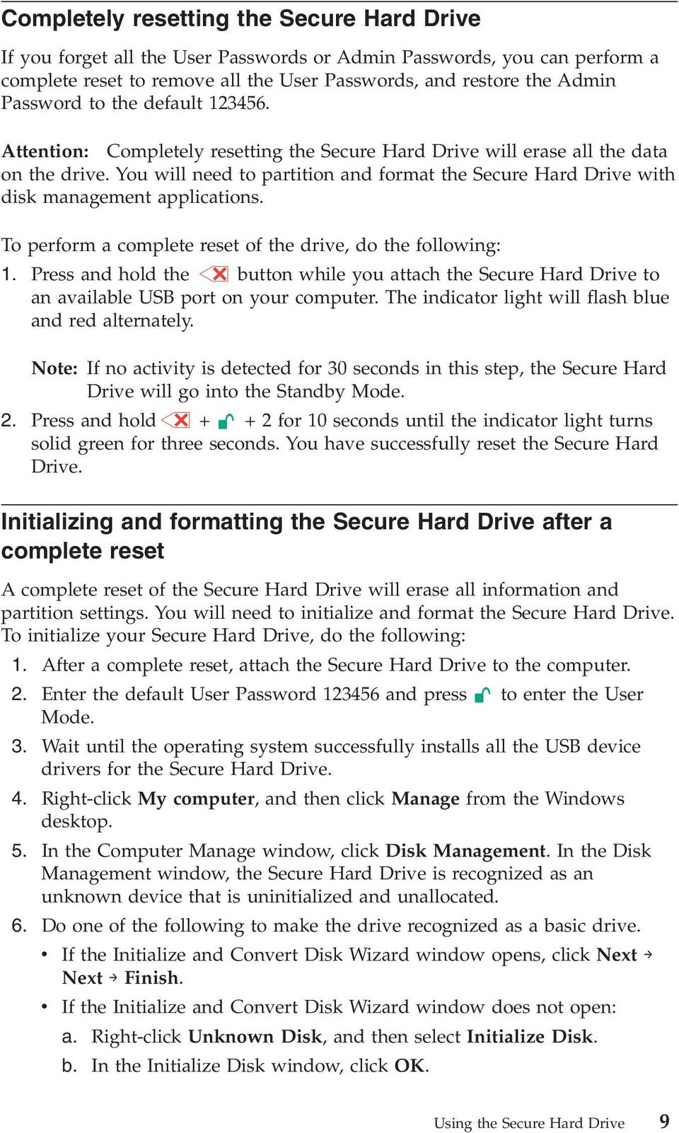 You will need to partition and format the Secure Hard Drive with disk management applications. To perform a complete reset of the drive, do the following: 1.