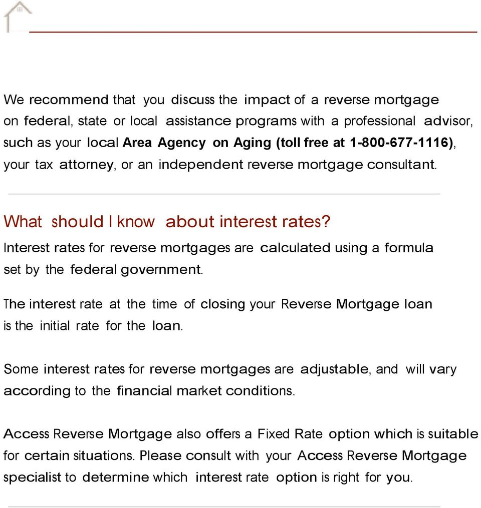 Interest rates for reverse mortgages are calculated using a formula set by the federal government. The interest rate at the time of closing your Reverse Mortgage loan is the initial rate for the loan.