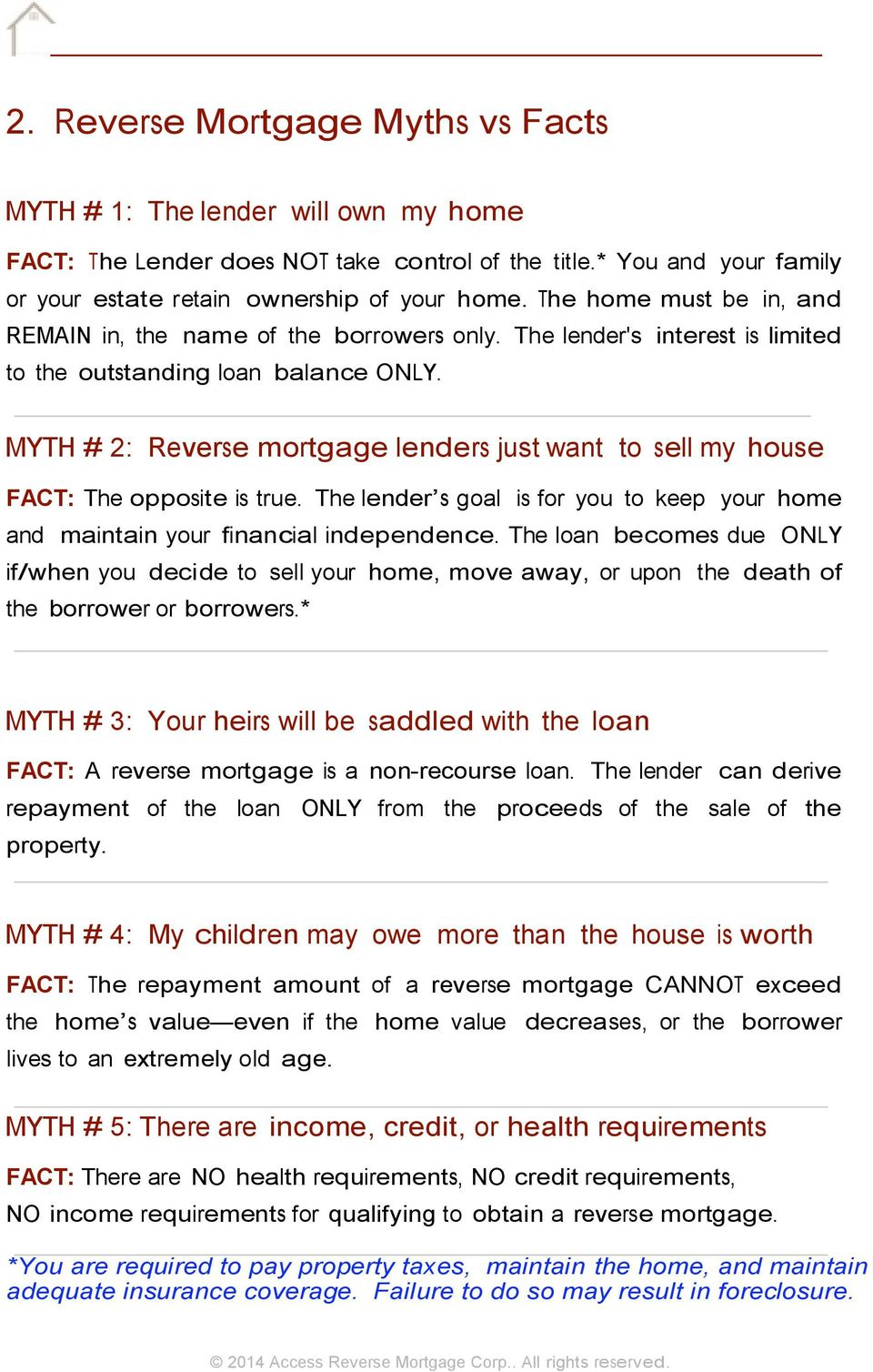 MYTH # 2: Reverse mortgage lenders just want to sell my house FACT: The opposite is true. The lender s goal is for you to keep your home and maintain your financial independence.