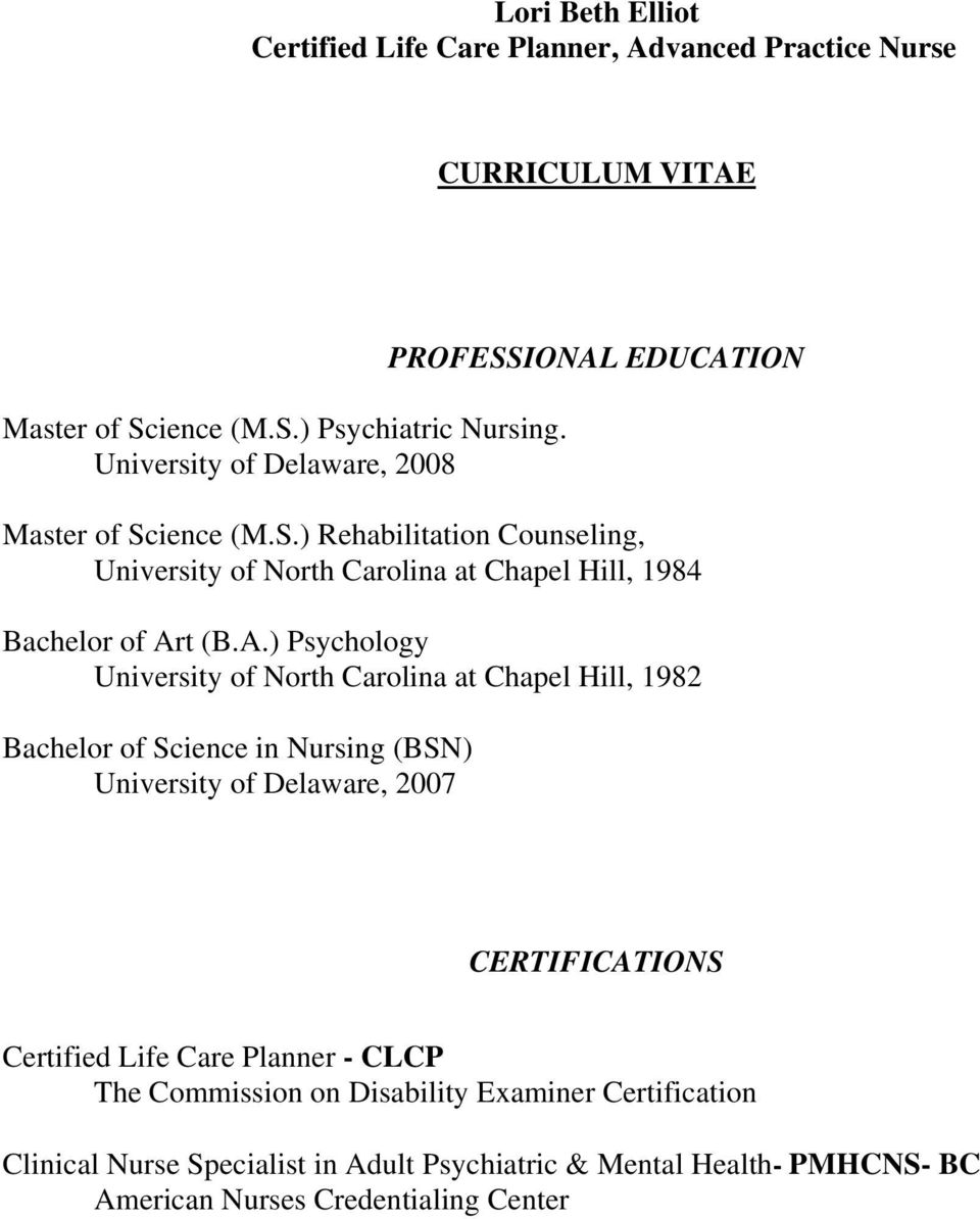 A.) Psychology University of North Carolina at Chapel Hill, 1982 Bachelor of Science in Nursing (BSN) University of Delaware, 2007 CERTIFICATIONS Certified Life