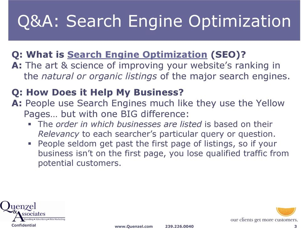 A: People use Search Engines much like they use the Yellow Pages but with one BIG difference: The order in which businesses are listed is based on their