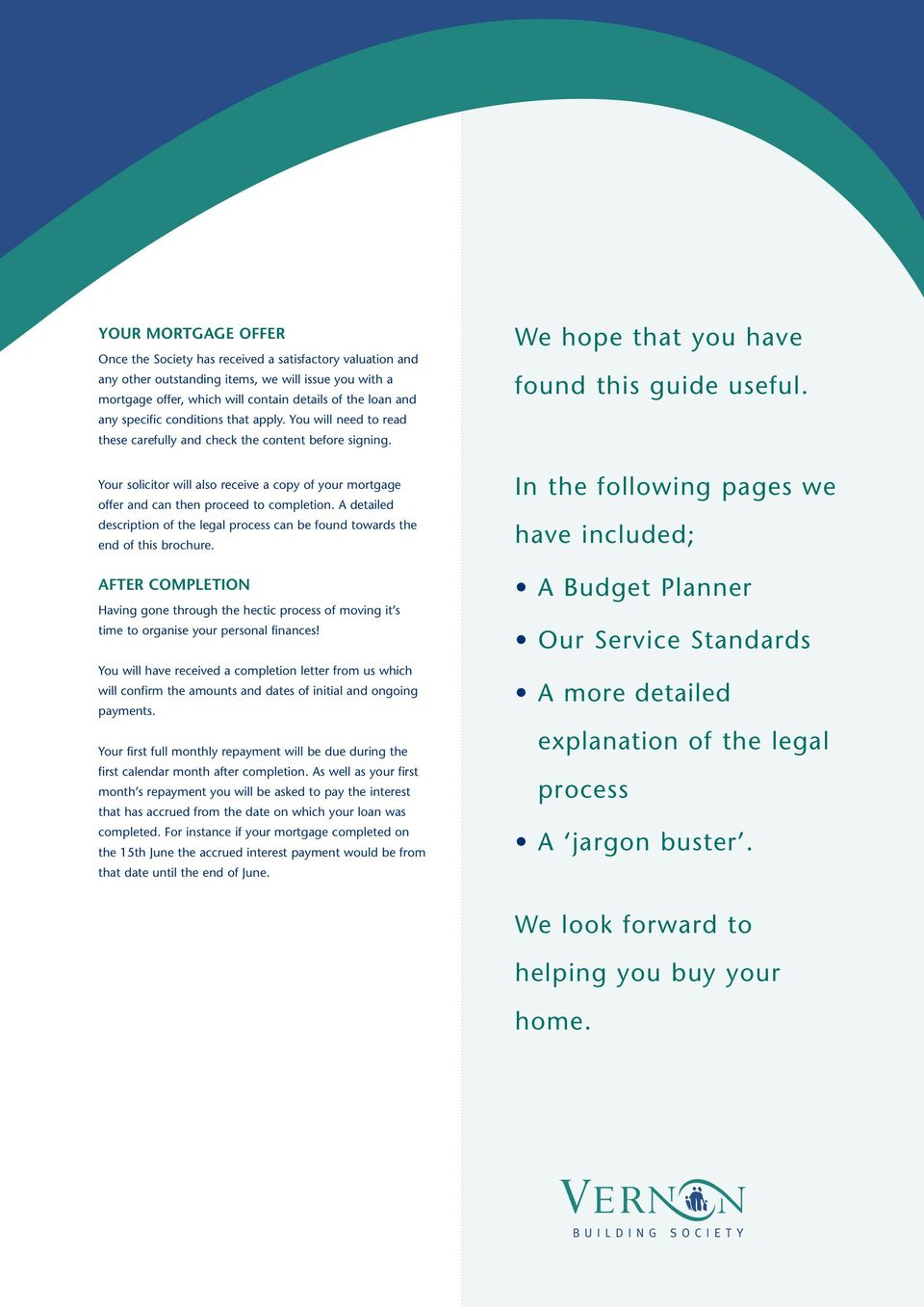 Your solicitor will also receive a copy of your mortgage offer and can then proceed to completion. A detailed description of the legal process can be found towards the end of this brochure.