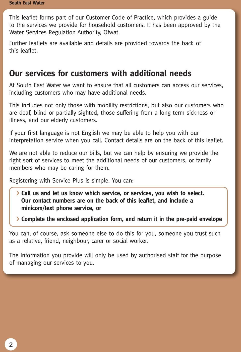 Our services for customers with additional needs At South East Water we want to ensure that all customers can access our services, including customers who may have additional needs.