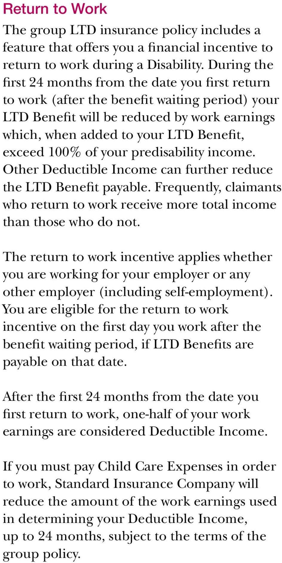 100% of your predisability income. Other Deductible Income can further reduce the LTD Benefit payable. Frequently, claimants who return to work receive more total income than those who do not.