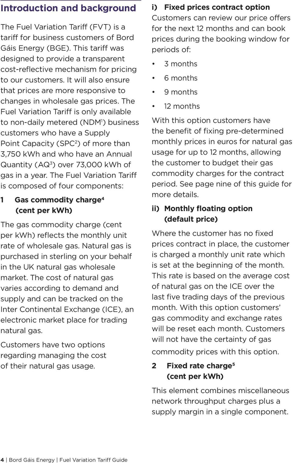 The Fuel Variation Tariff is only available to non-daily metered (NDM 1 ) business customers who have a Supply Point Capacity (SPC 2 ) of more than 3,750 kwh and who have an Annual Quantity (AQ 3 )